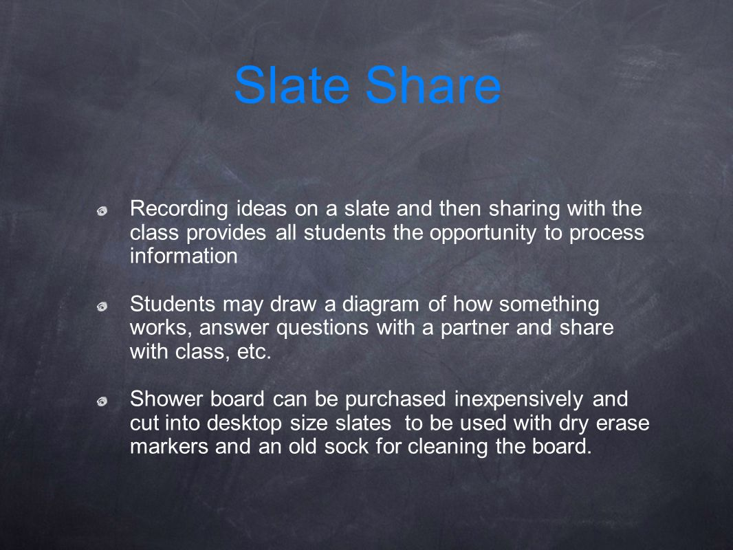 Recording ideas on a slate and then sharing with the class provides all students the opportunity to process information Students may draw a diagram of