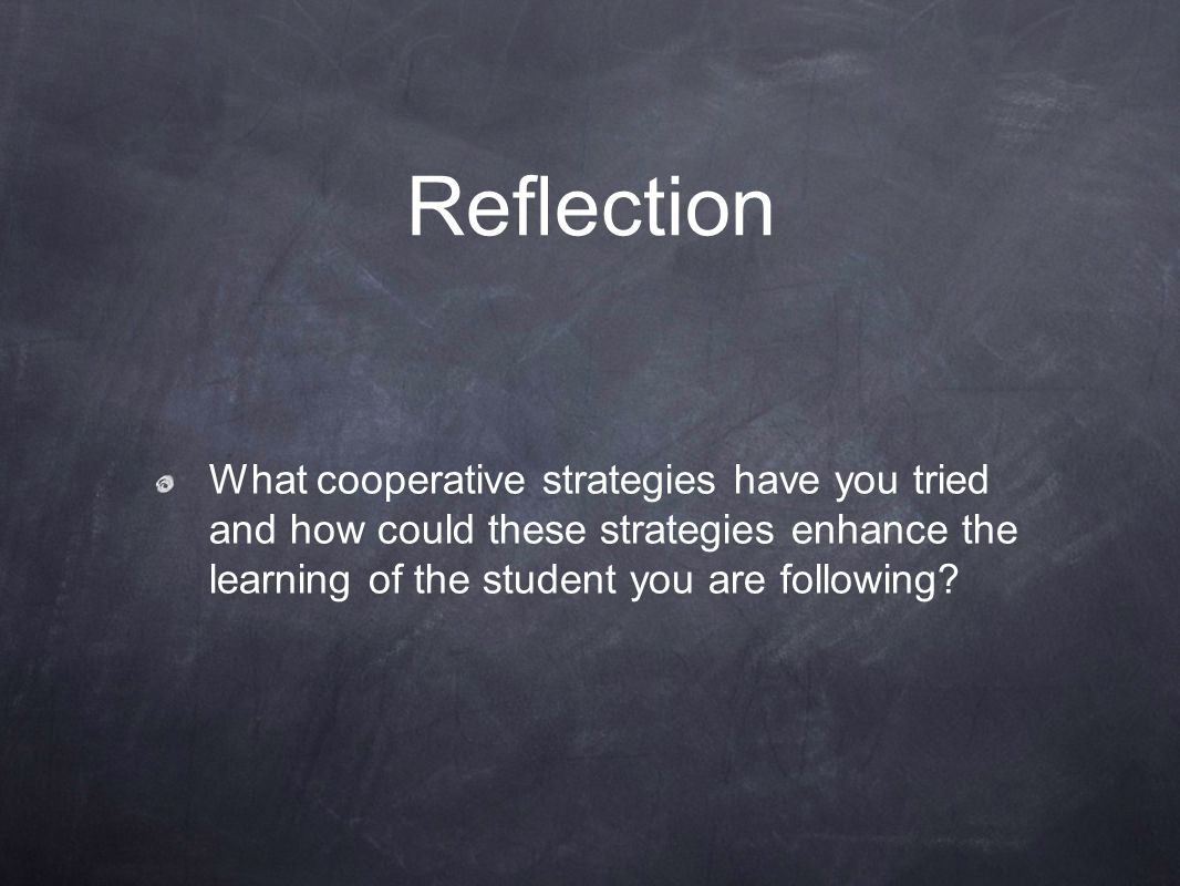 Reflection What cooperative strategies have you tried and how could these strategies enhance the learning of the student you are following?