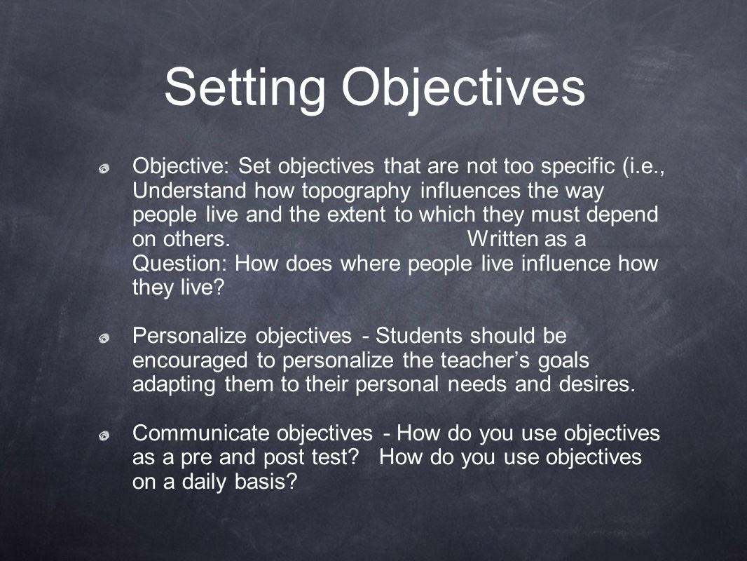 Objective: Set objectives that are not too specific (i.e., Understand how topography influences the way people live and the extent to which they must