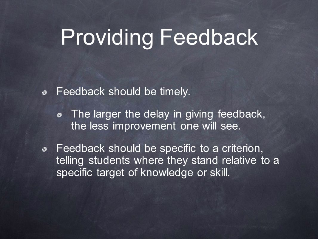 Providing Feedback Feedback should be timely. The larger the delay in giving feedback, the less improvement one will see. Feedback should be specific