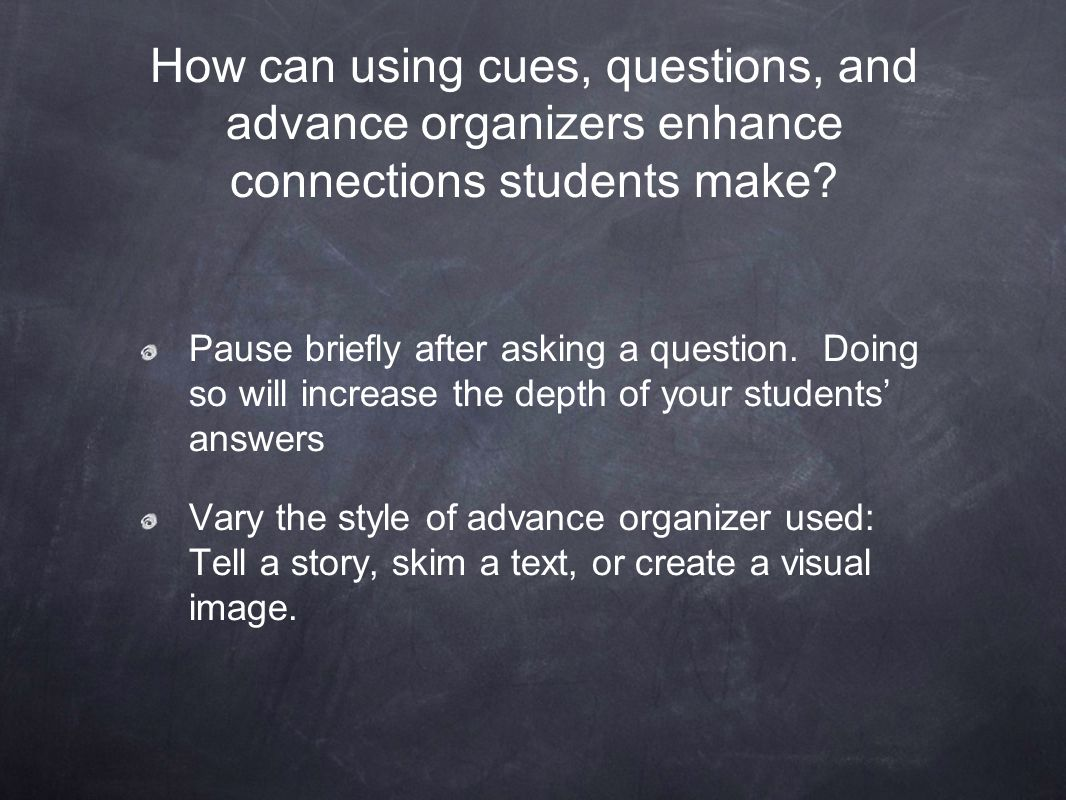 Pause briefly after asking a question. Doing so will increase the depth of your students' answers Vary the style of advance organizer used: Tell a sto