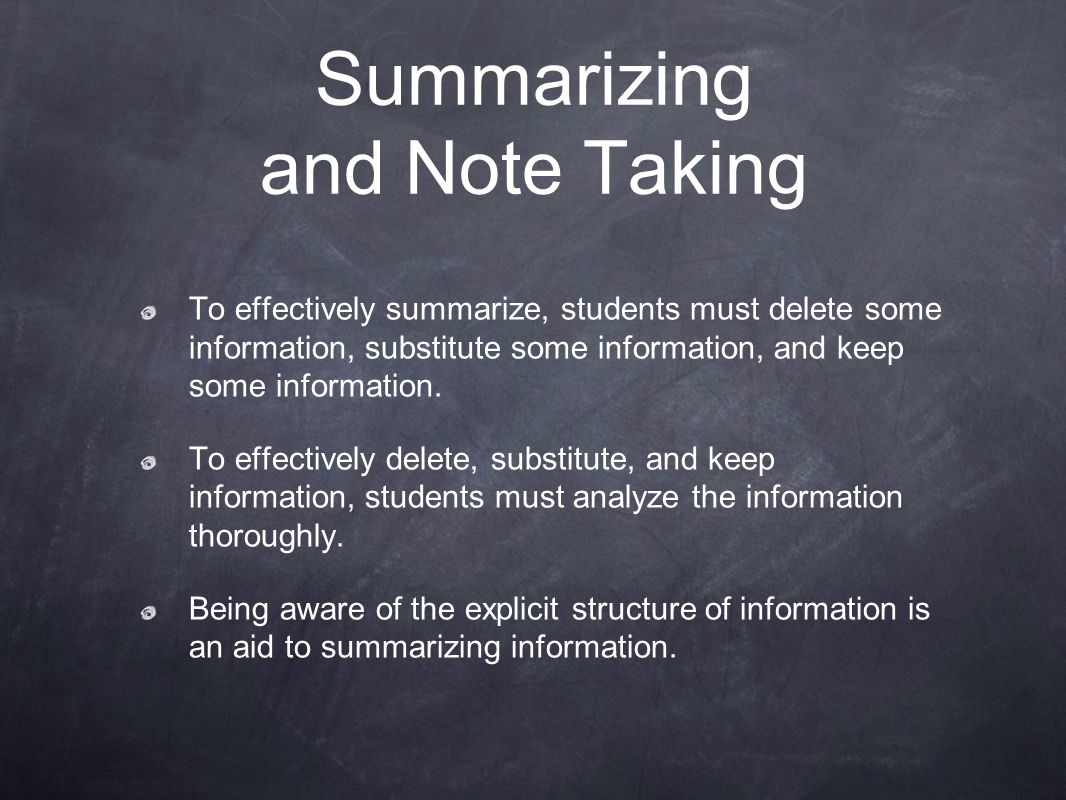 Summarizing and Note taking Teach students how to process information for their own note taking.