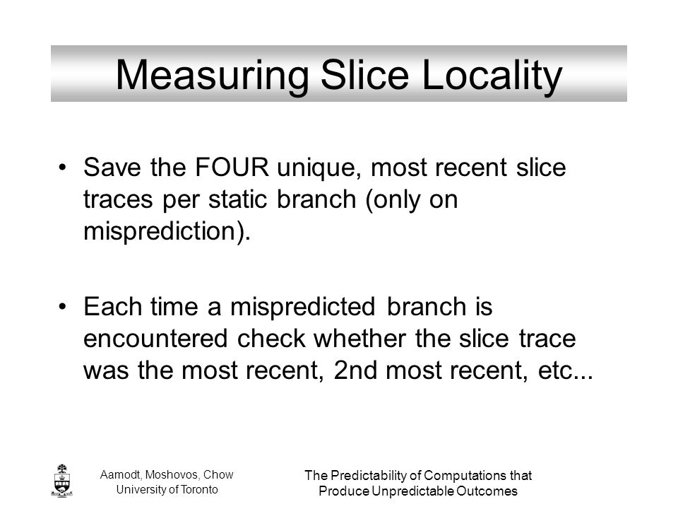 Aamodt, Moshovos, Chow University of Toronto The Predictability of Computations that Produce Unpredictable Outcomes Measuring Slice Locality Save the