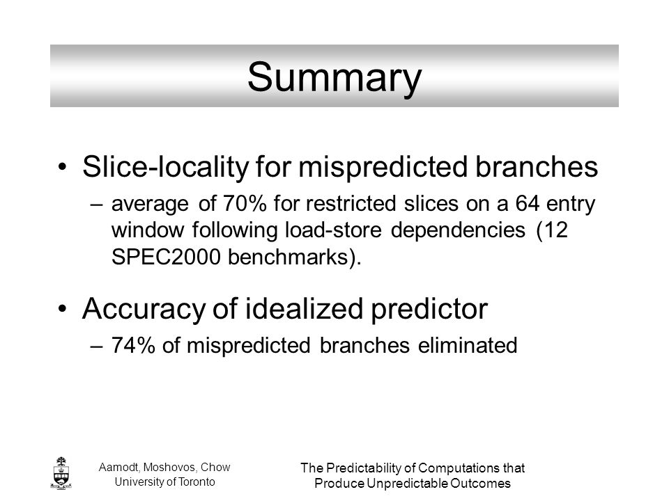 Aamodt, Moshovos, Chow University of Toronto The Predictability of Computations that Produce Unpredictable Outcomes Summary Slice-locality for mispred