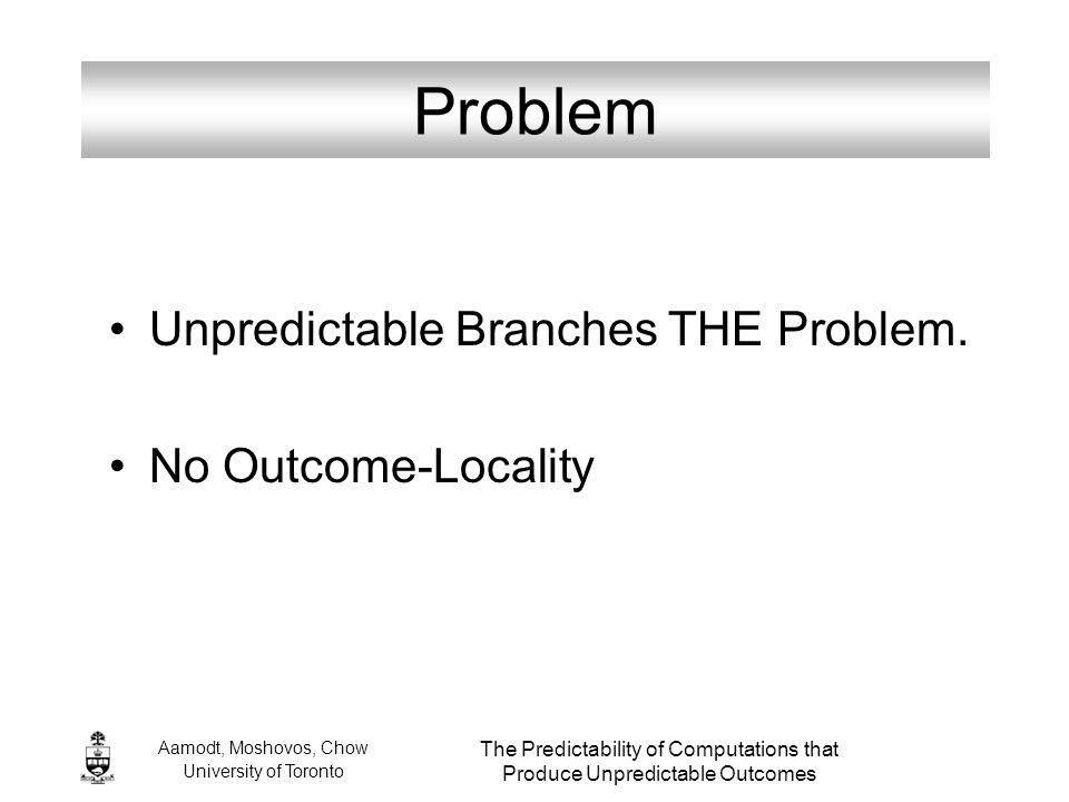 Aamodt, Moshovos, Chow University of Toronto The Predictability of Computations that Produce Unpredictable Outcomes Problem Unpredictable Branches THE