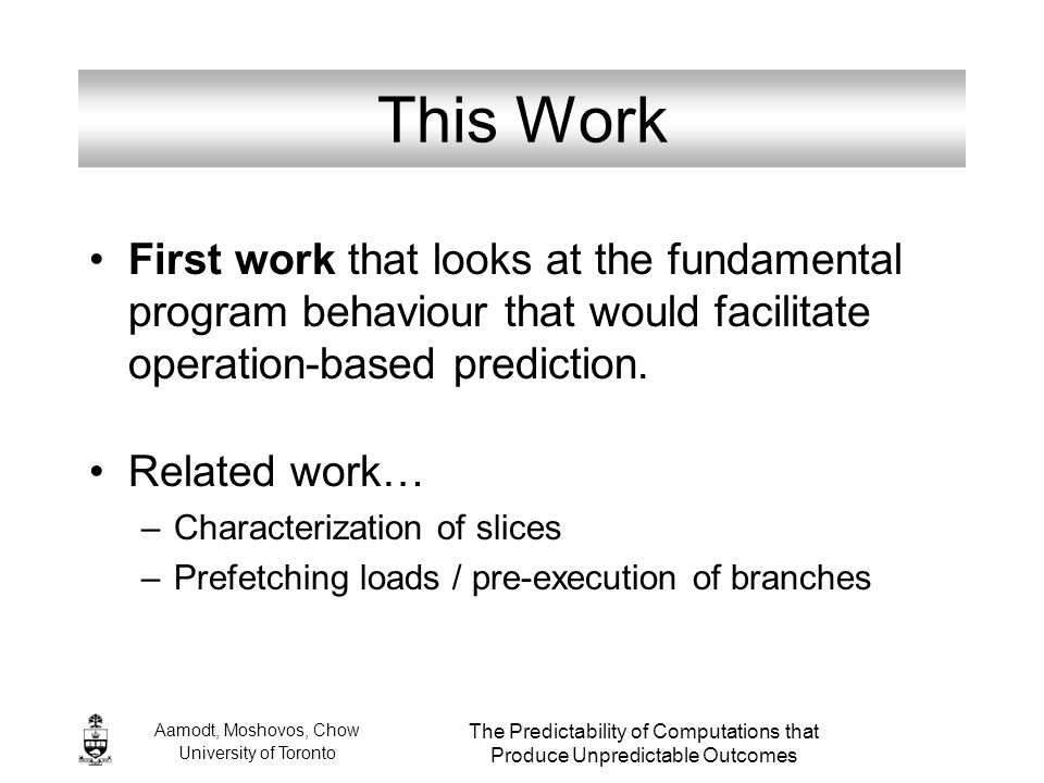 Aamodt, Moshovos, Chow University of Toronto The Predictability of Computations that Produce Unpredictable Outcomes This Work First work that looks at