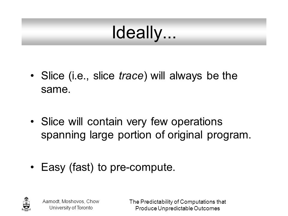 Aamodt, Moshovos, Chow University of Toronto The Predictability of Computations that Produce Unpredictable Outcomes Ideally... Slice (i.e., slice trac