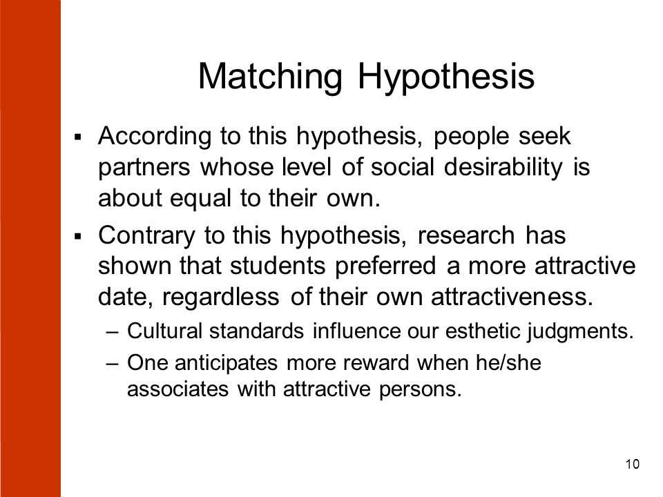 10 Matching Hypothesis  According to this hypothesis, people seek partners whose level of social desirability is about equal to their own.