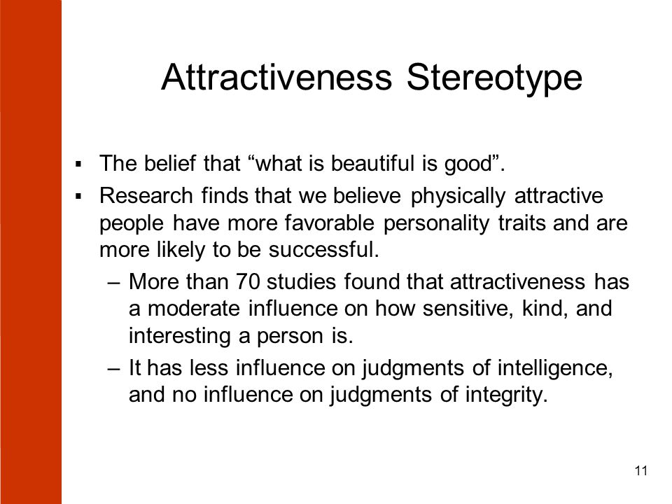 "11 Attractiveness Stereotype  The belief that ""what is beautiful is good"".  Research finds that we believe physically attractive people have more fa"