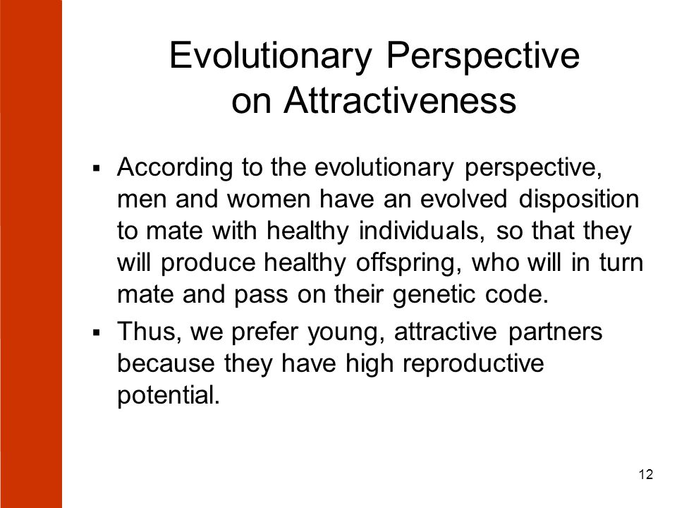12 Evolutionary Perspective on Attractiveness  According to the evolutionary perspective, men and women have an evolved disposition to mate with healthy individuals, so that they will produce healthy offspring, who will in turn mate and pass on their genetic code.