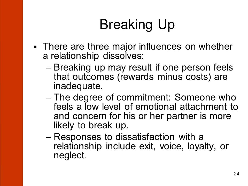 24 Breaking Up  There are three major influences on whether a relationship dissolves: –Breaking up may result if one person feels that outcomes (rewards minus costs) are inadequate.