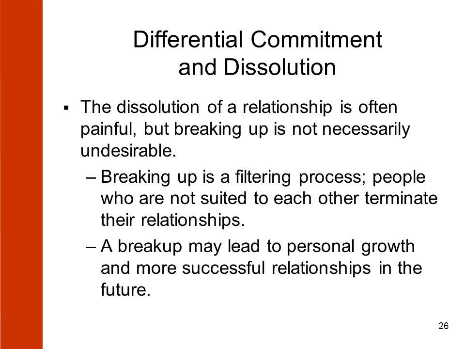 26 Differential Commitment and Dissolution  The dissolution of a relationship is often painful, but breaking up is not necessarily undesirable. –Brea