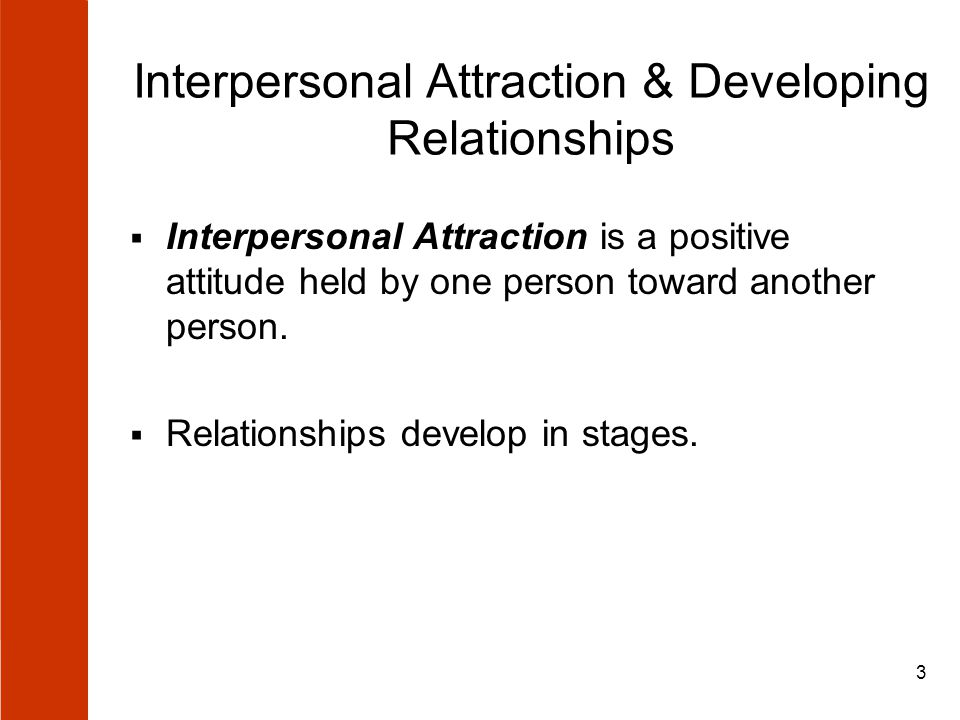 3 Interpersonal Attraction & Developing Relationships  Interpersonal Attraction is a positive attitude held by one person toward another person.  Re