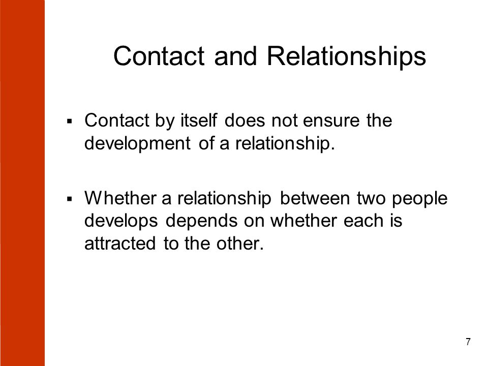 7 Contact and Relationships  Contact by itself does not ensure the development of a relationship.  Whether a relationship between two people develop
