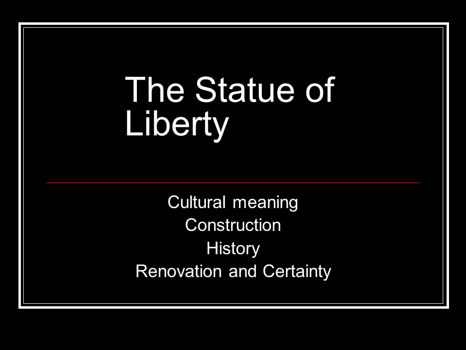 The Statue of Liberty Cultural meaning Construction History Renovation and Certainty