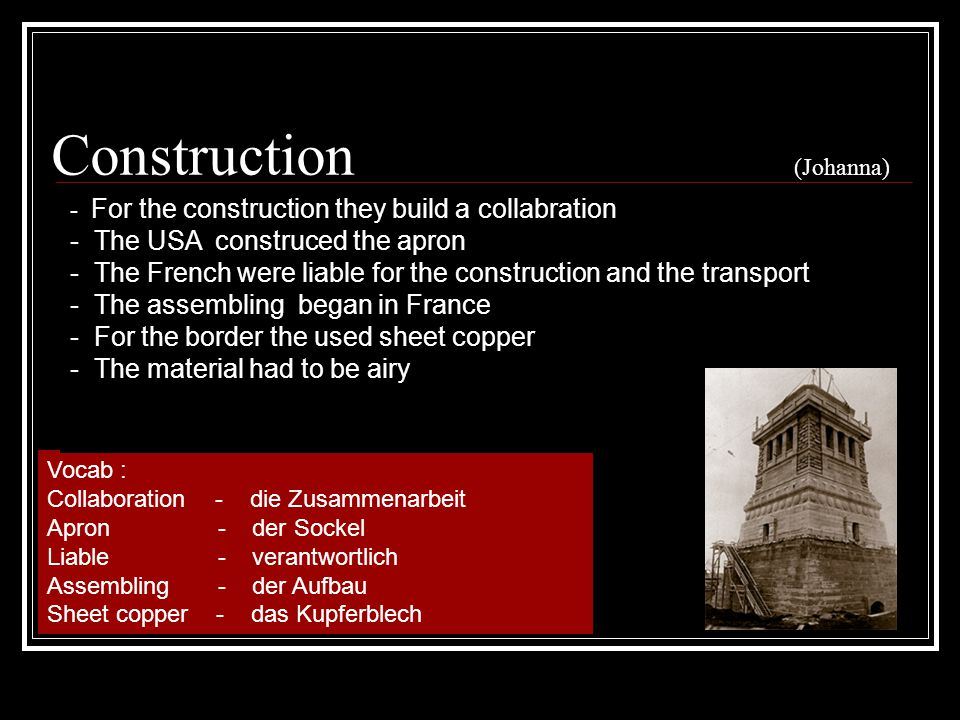 Construction (Johanna) Vocab : Collaboration - die Zusammenarbeit Apron - der Sockel Liable - verantwortlich Assembling - der Aufbau Sheet copper - das Kupferblech - For the construction they build a collabration - The USA construced the apron - The French were liable for the construction and the transport - The assembling began in France - For the border the used sheet copper - The material had to be airy