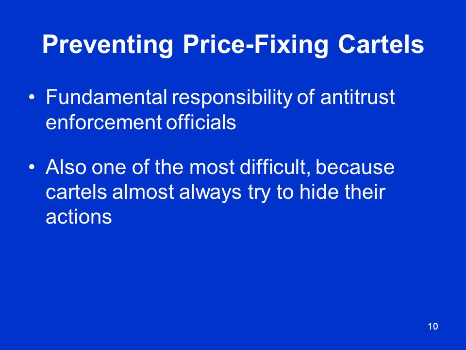 10 Preventing Price-Fixing Cartels Fundamental responsibility of antitrust enforcement officials Also one of the most difficult, because cartels almos