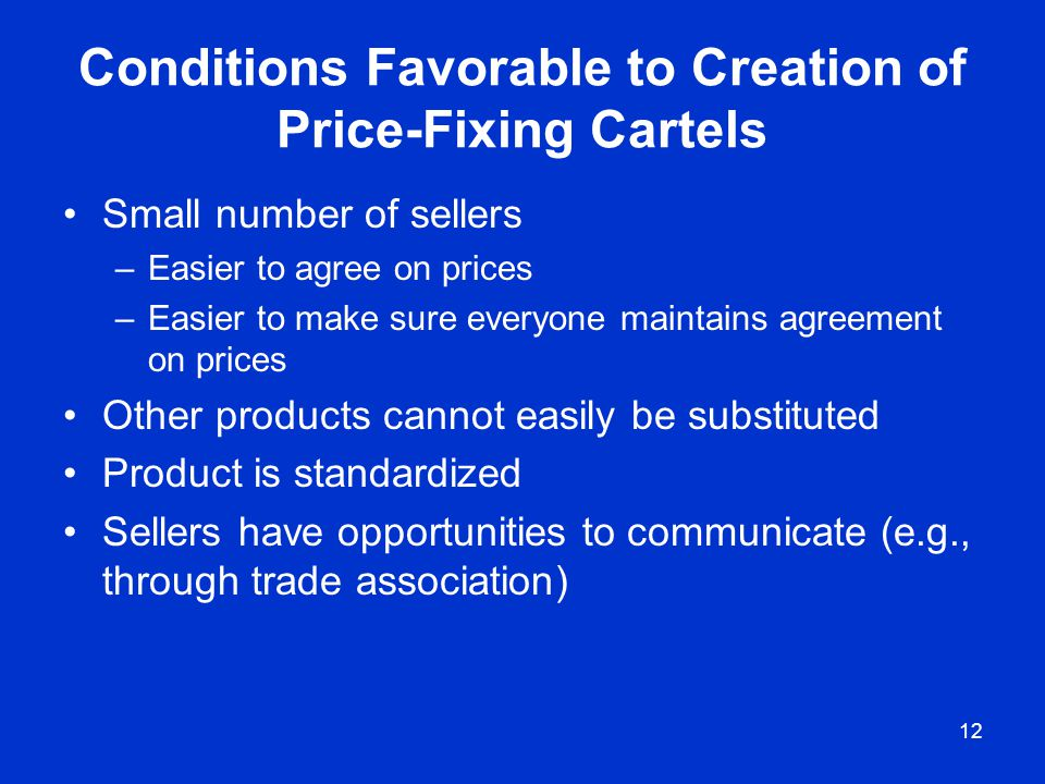 12 Conditions Favorable to Creation of Price-Fixing Cartels Small number of sellers –Easier to agree on prices –Easier to make sure everyone maintains
