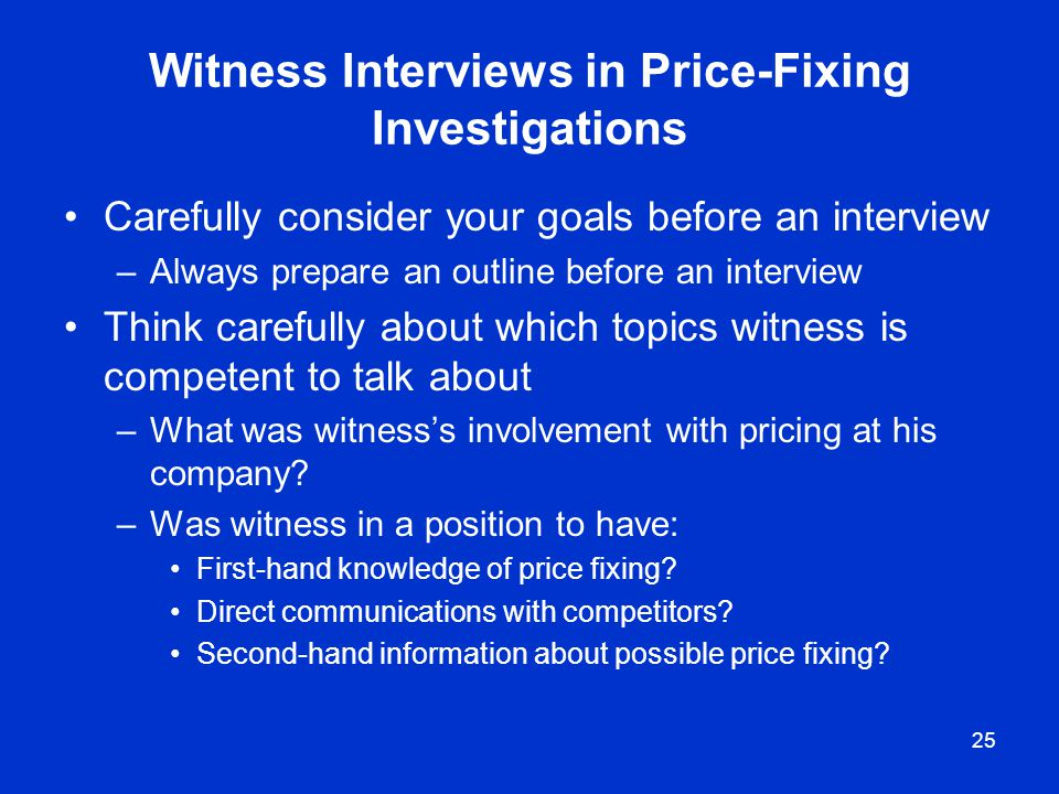 25 Witness Interviews in Price-Fixing Investigations Carefully consider your goals before an interview –Always prepare an outline before an interview