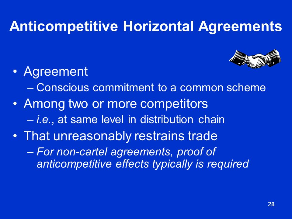 28 Anticompetitive Horizontal Agreements Agreement –Conscious commitment to a common scheme Among two or more competitors –i.e., at same level in dist