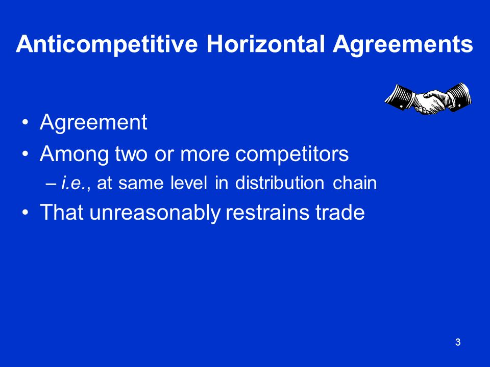 3 Anticompetitive Horizontal Agreements Agreement Among two or more competitors –i.e., at same level in distribution chain That unreasonably restrains
