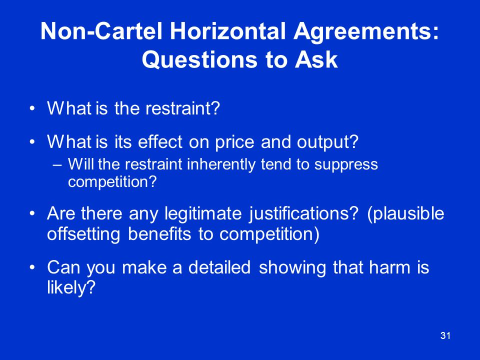 31 Non-Cartel Horizontal Agreements: Questions to Ask What is the restraint? What is its effect on price and output? –Will the restraint inherently te