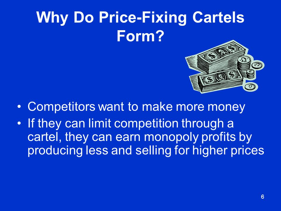 6 Why Do Price-Fixing Cartels Form? Competitors want to make more money If they can limit competition through a cartel, they can earn monopoly profits