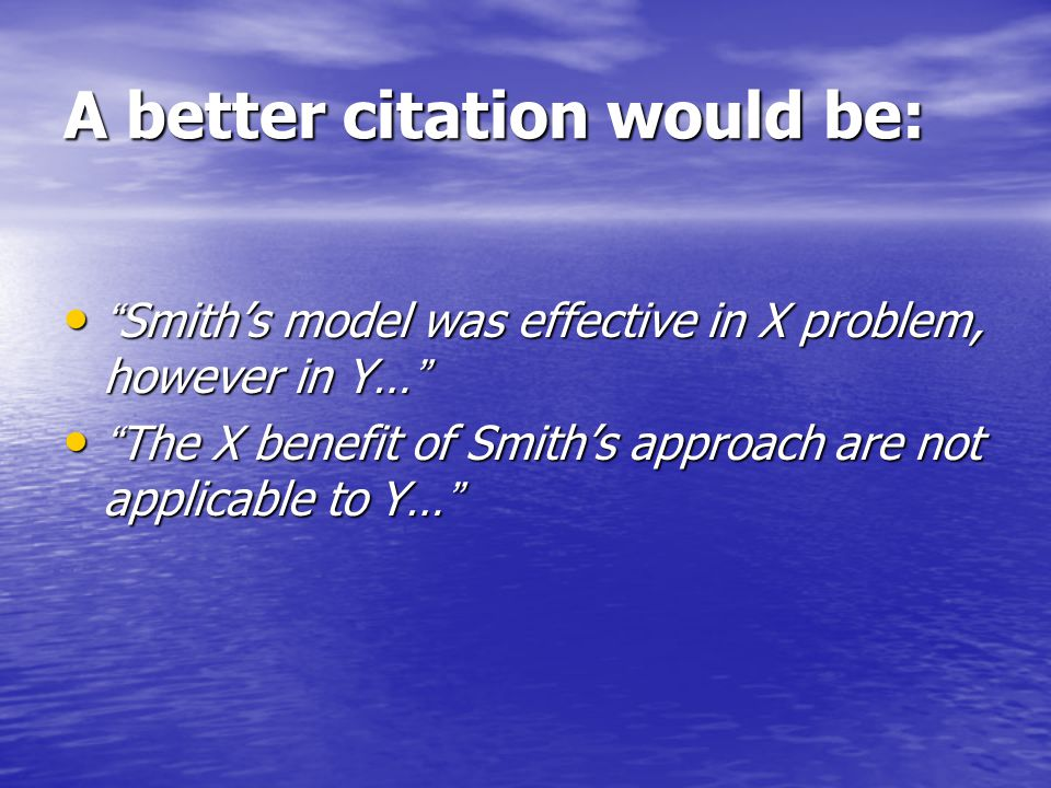 Examples of offensive citation: The deficiency of Smith s approach is... The deficiency of Smith s approach is... The problems with Smith's paper are… The problems with Smith's paper are… A serious weakness with Smith's argument, however, is that...... A serious weakness with Smith's argument, however, is that...... The key problem with Smith's explanation is that...... The key problem with Smith's explanation is that...... It seems that Smith's understanding of the X framework is questionable. It seems that Smith's understanding of the X framework is questionable.
