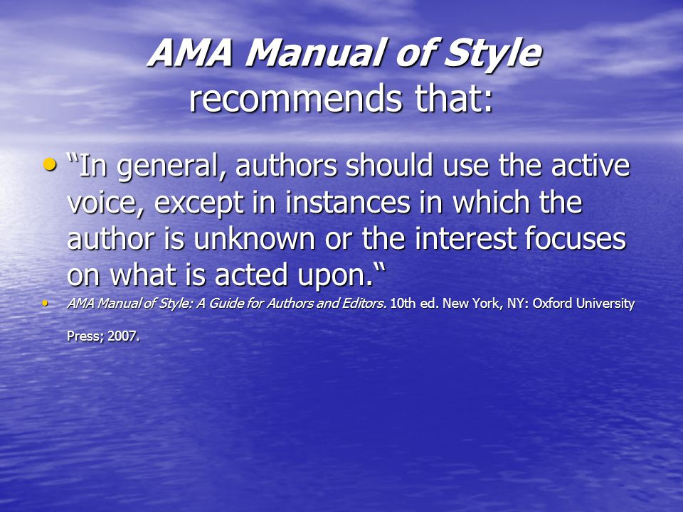 AMA Manual of Style recommends that: In general, authors should use the active voice, except in instances in which the author is unknown or the interest focuses on what is acted upon. In general, authors should use the active voice, except in instances in which the author is unknown or the interest focuses on what is acted upon. AMA Manual of Style: A Guide for Authors and Editors.