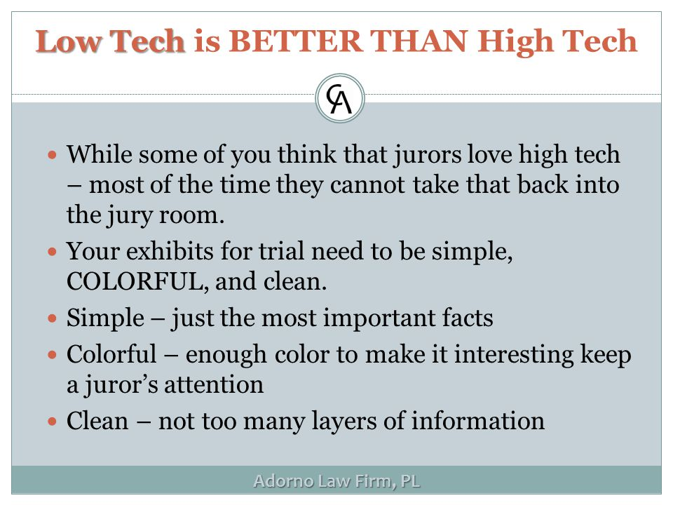 Adorno Law Firm, PL LowTech Low Tech is BETTER THAN High Tech While some of you think that jurors love high tech – most of the time they cannot take that back into the jury room.