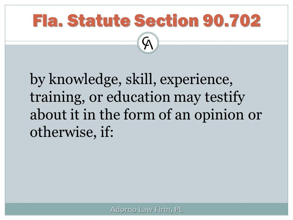 Adorno Law Firm, PL by knowledge, skill, experience, training, or education may testify about it in the form of an opinion or otherwise, if: Fla. Stat