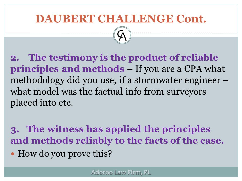 Adorno Law Firm, PL DAUBERT CHALLENGE Cont. 2. The testimony is the product of reliable principles and methods – If you are a CPA what methodology did
