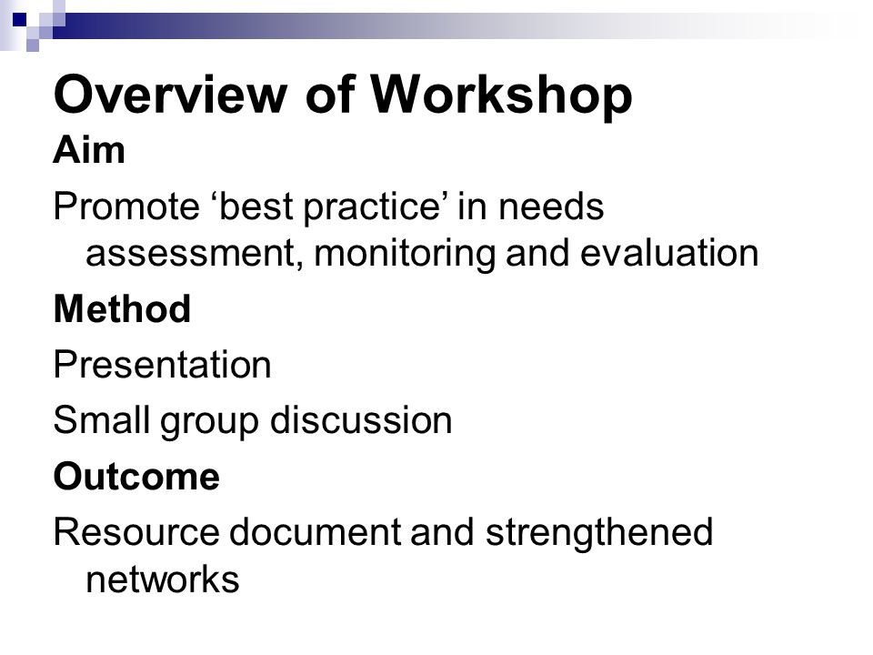 Overview of Workshop Aim Promote 'best practice' in needs assessment, monitoring and evaluation Method Presentation Small group discussion Outcome Resource document and strengthened networks