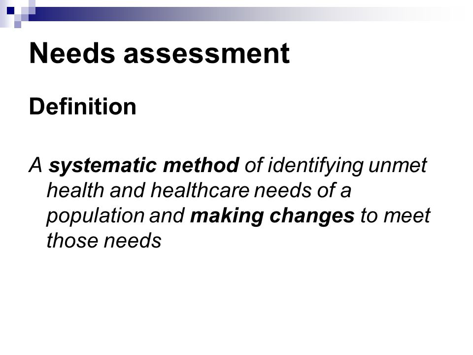 Needs assessment Definition A systematic method of identifying unmet health and healthcare needs of a population and making changes to meet those needs