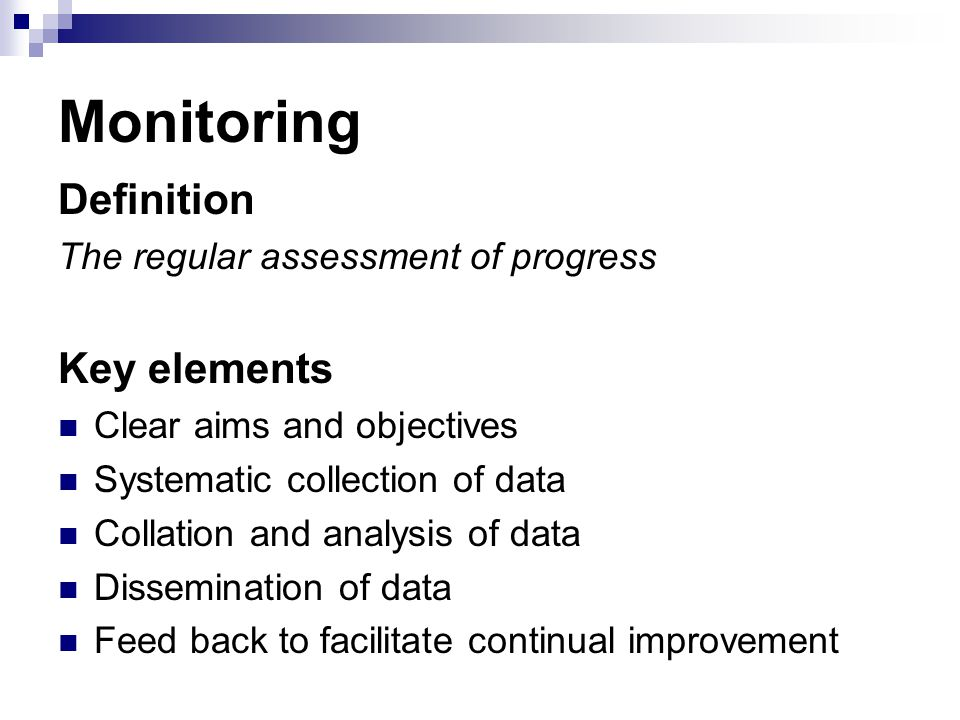 Monitoring Definition The regular assessment of progress Key elements Clear aims and objectives Systematic collection of data Collation and analysis o