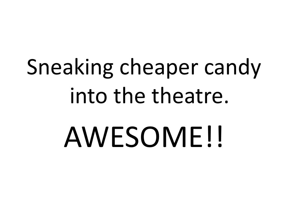 Sneaking cheaper candy into the theatre. AWESOME!!