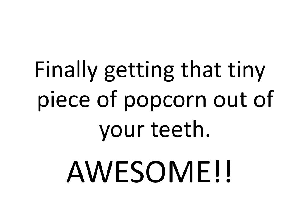 Finally getting that tiny piece of popcorn out of your teeth. AWESOME!!