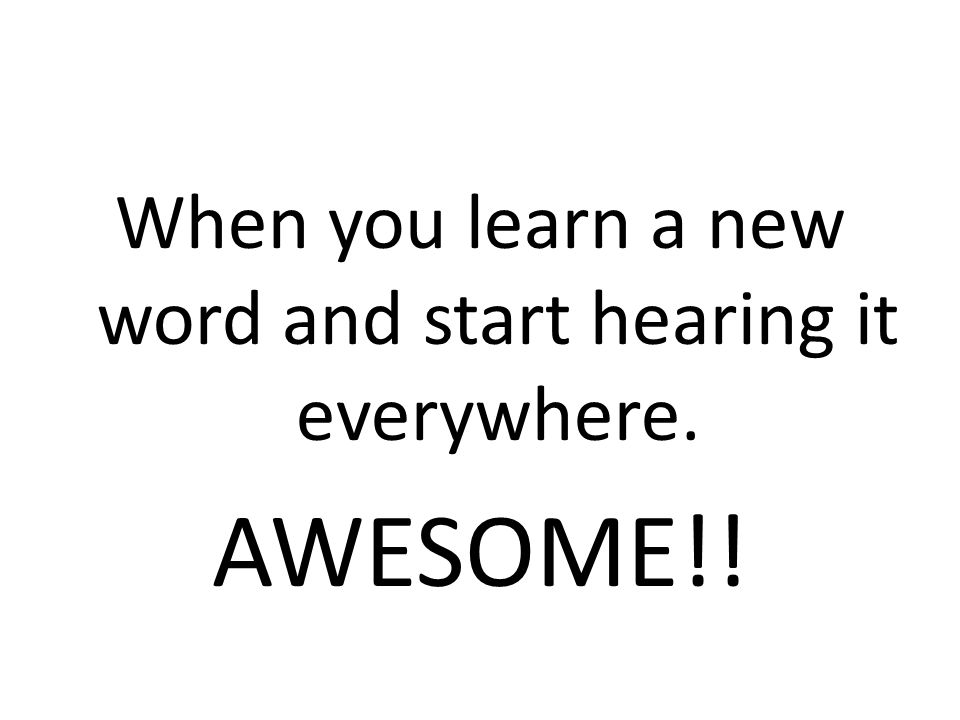 When you learn a new word and start hearing it everywhere. AWESOME!!
