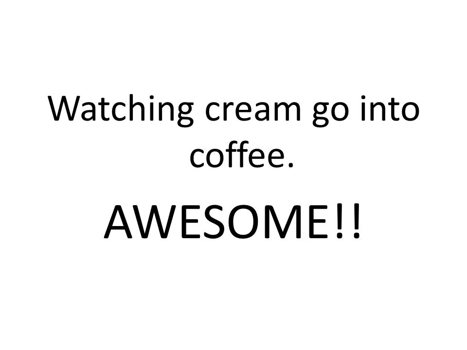 Watching cream go into coffee. AWESOME!!