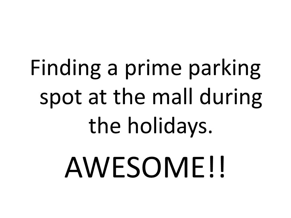 Finding a prime parking spot at the mall during the holidays. AWESOME!!