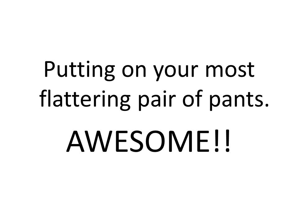 Putting on your most flattering pair of pants. AWESOME!!