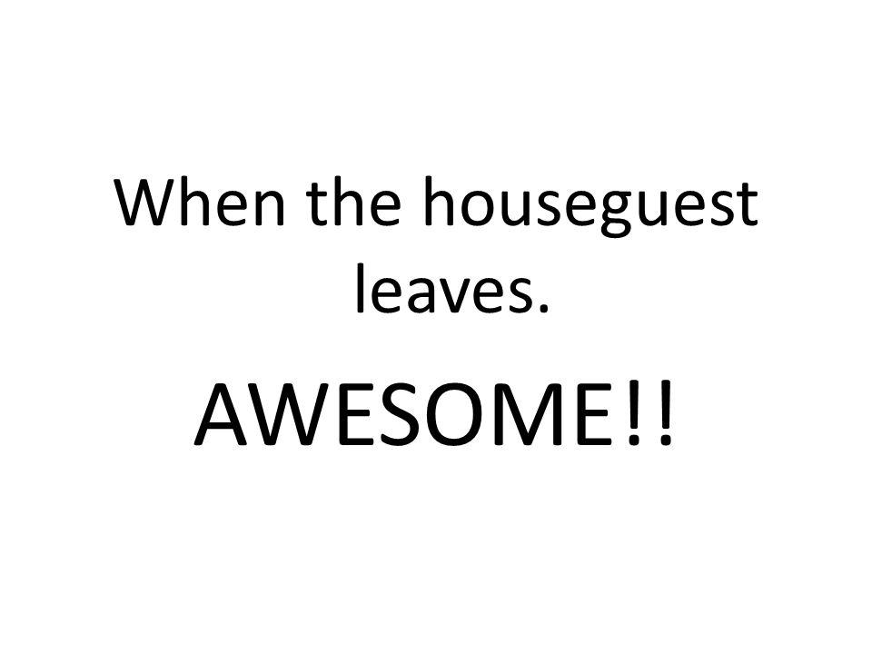When the houseguest leaves. AWESOME!!