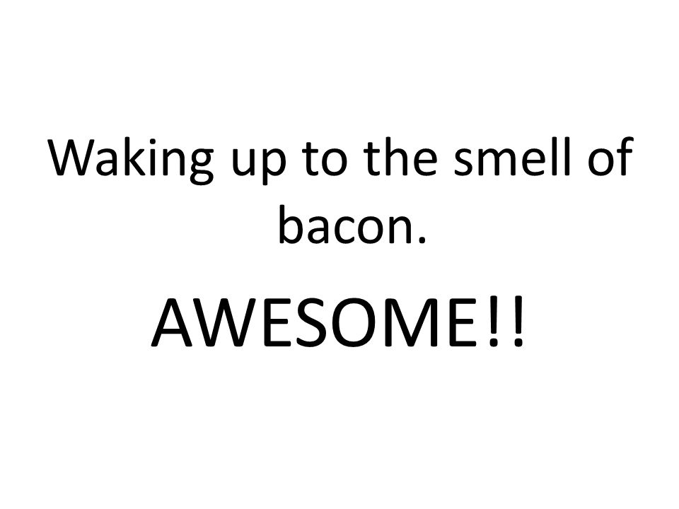 Waking up to the smell of bacon. AWESOME!!