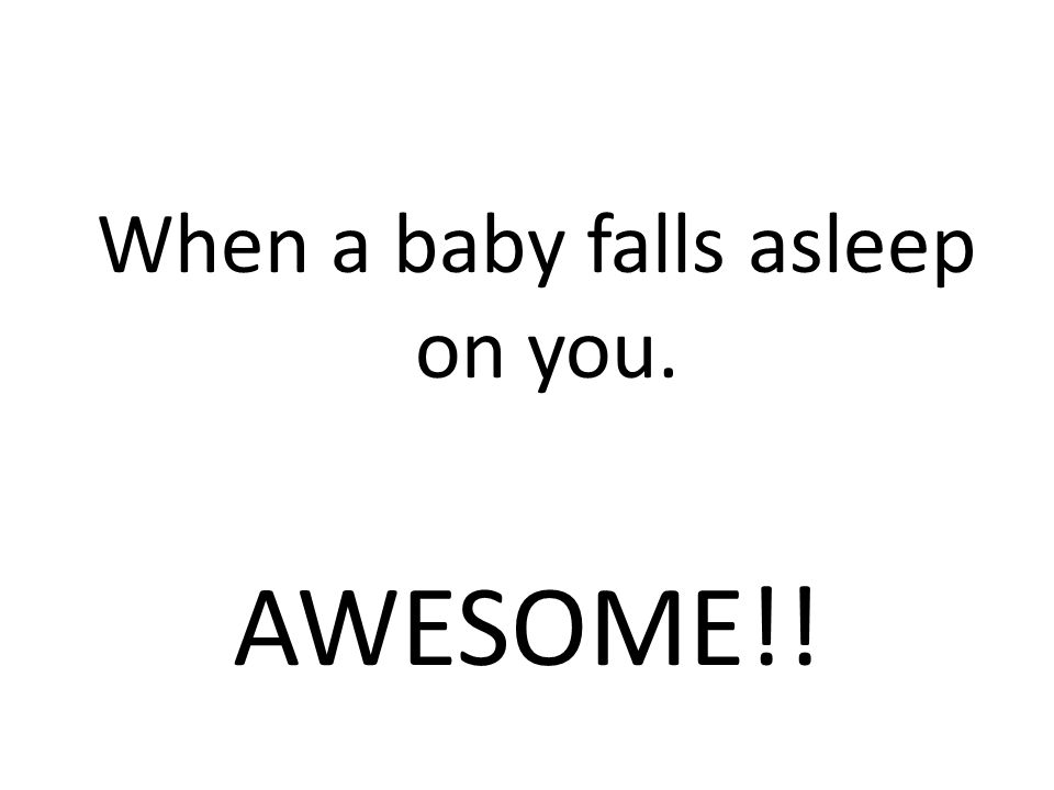When a baby falls asleep on you. AWESOME!!