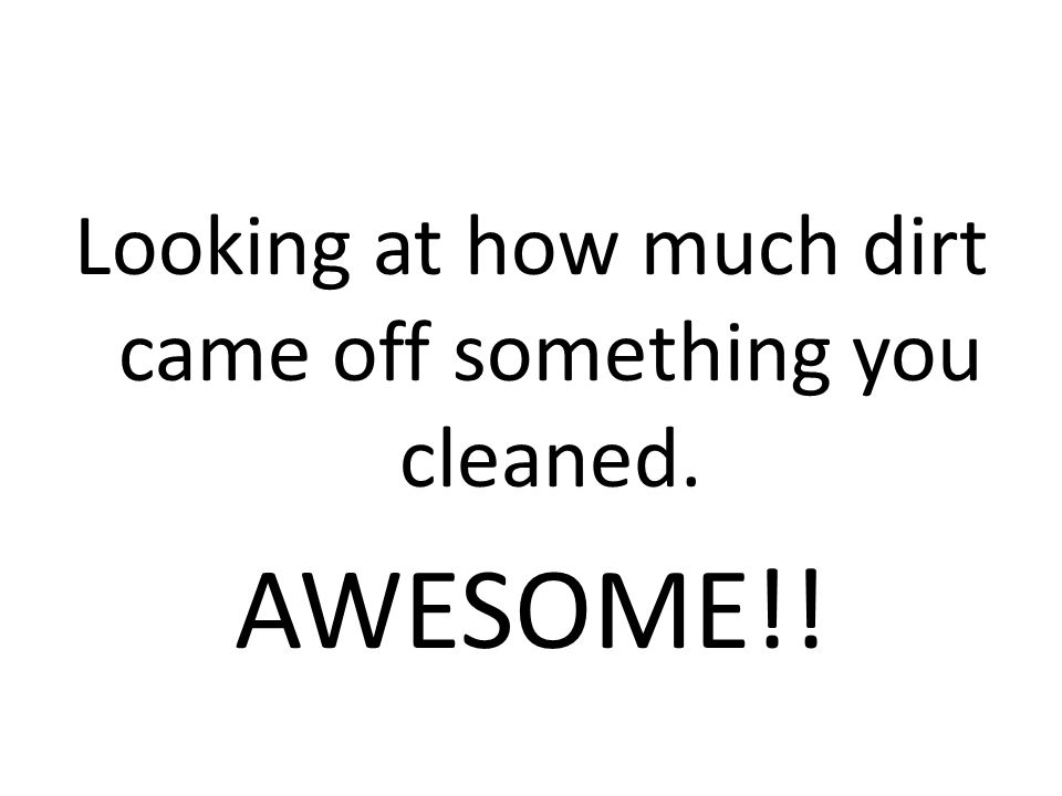 Looking at how much dirt came off something you cleaned. AWESOME!!