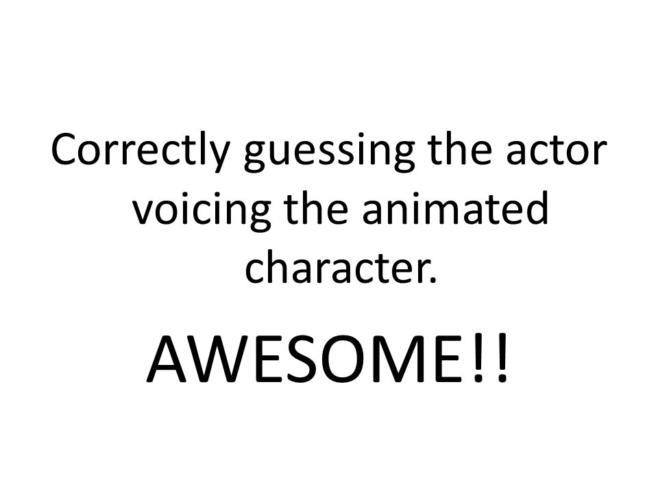 Correctly guessing the actor voicing the animated character. AWESOME!!