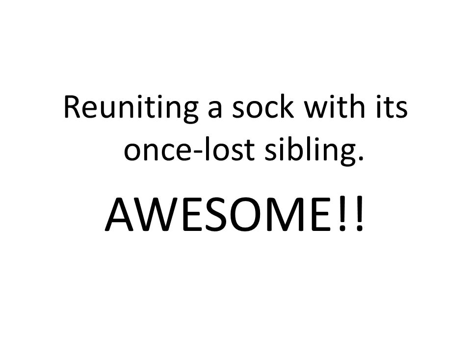 Reuniting a sock with its once-lost sibling. AWESOME!!