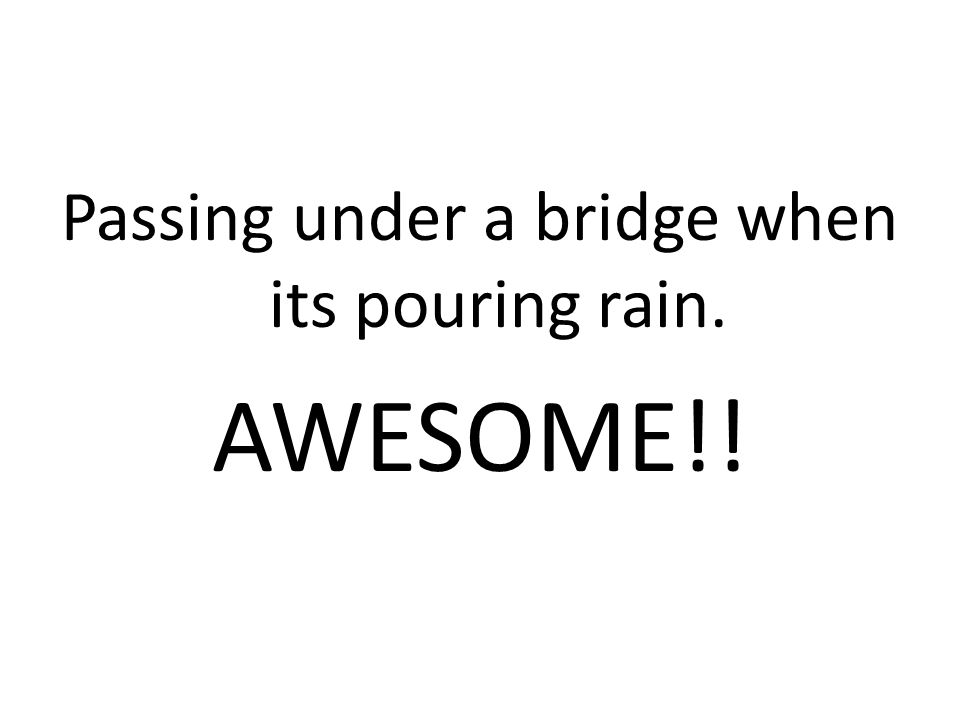 Passing under a bridge when its pouring rain. AWESOME!!