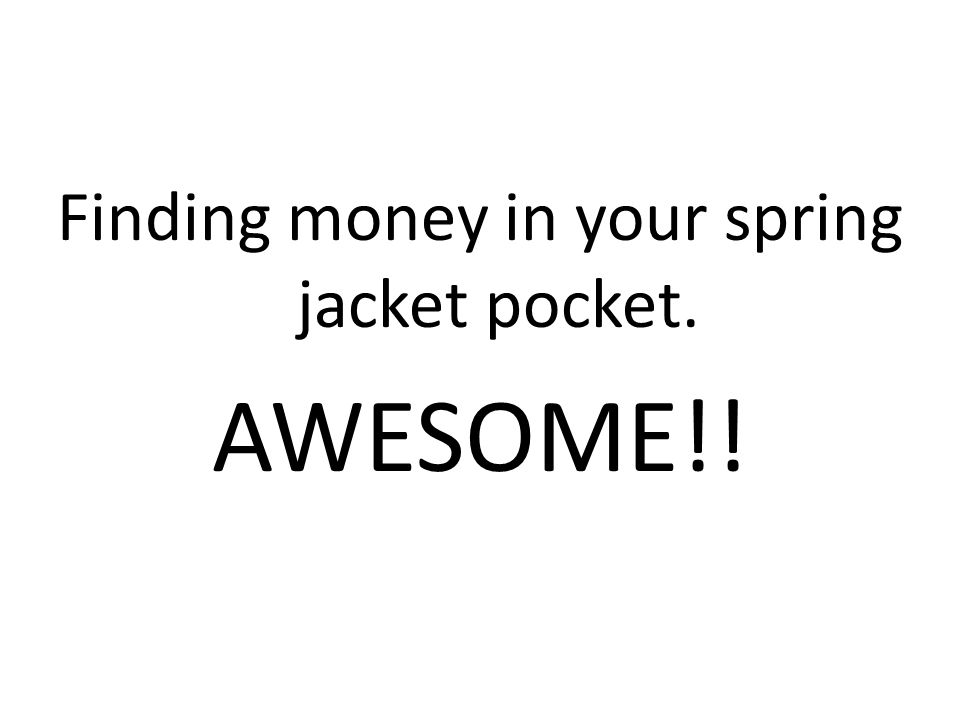 Finding money in your spring jacket pocket. AWESOME!!
