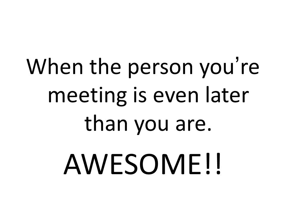 When the person you're meeting is even later than you are. AWESOME!!